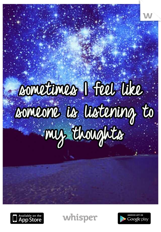 sometimes I feel like someone is listening to my thoughts