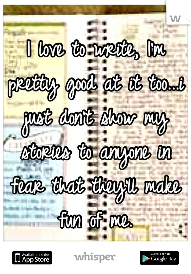 I love to write, I'm pretty good at it too...i just don't show my stories to anyone in fear that they'll make fun of me.