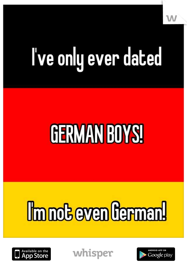 I've only ever dated   GERMAN BOYS!   I'm not even German!