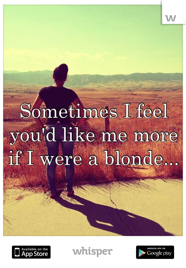 Sometimes I feel you'd like me more if I were a blonde...
