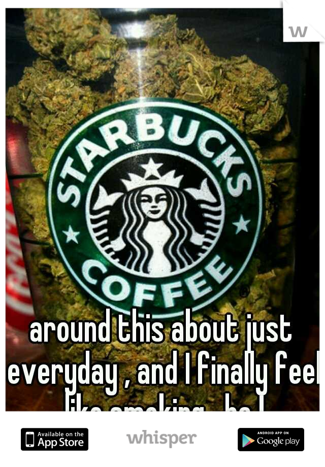around this about just everyday , and I finally feel like smoking , ha !