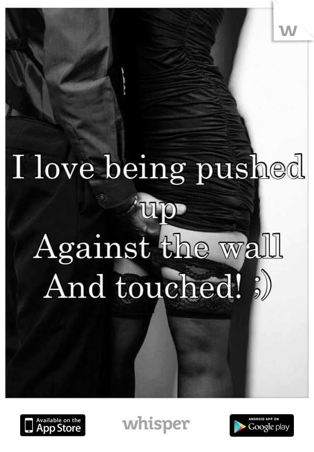 I love being pushed up Against the wall And touched! ;)