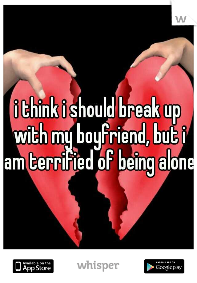 i think i should break up with my boyfriend, but i am terrified of being alone