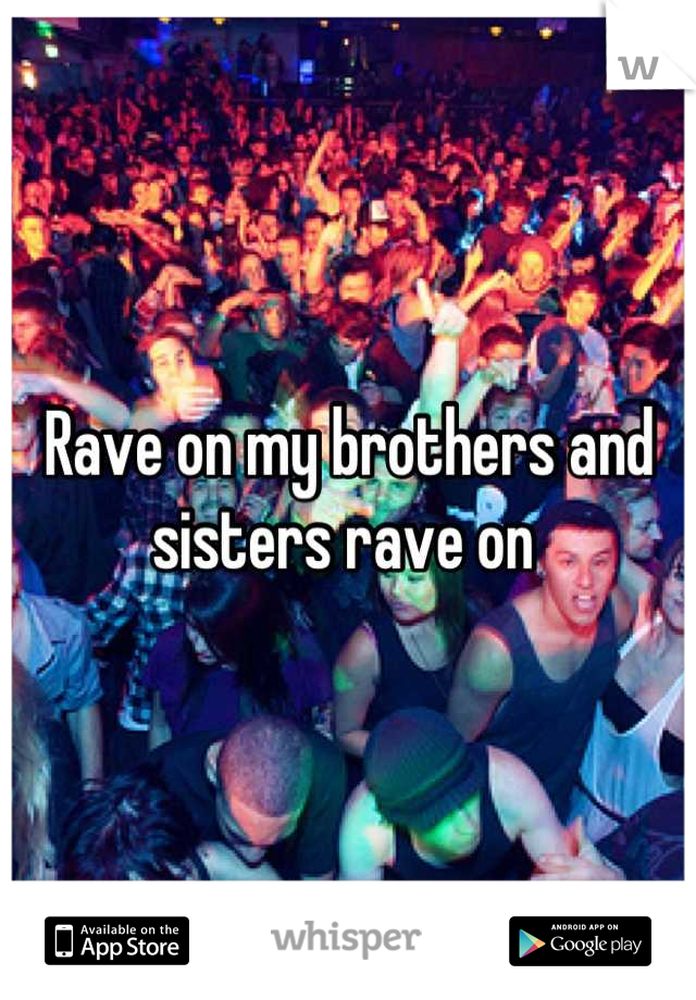 Rave on my brothers and sisters rave on