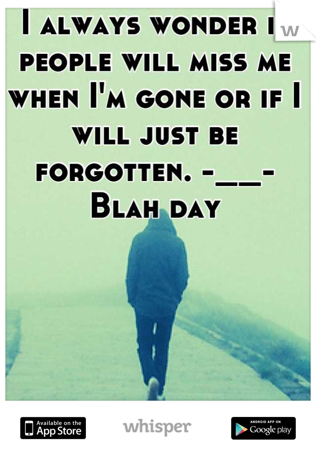 I always wonder if people will miss me when I'm gone or if I will just be forgotten. -__-  Blah day