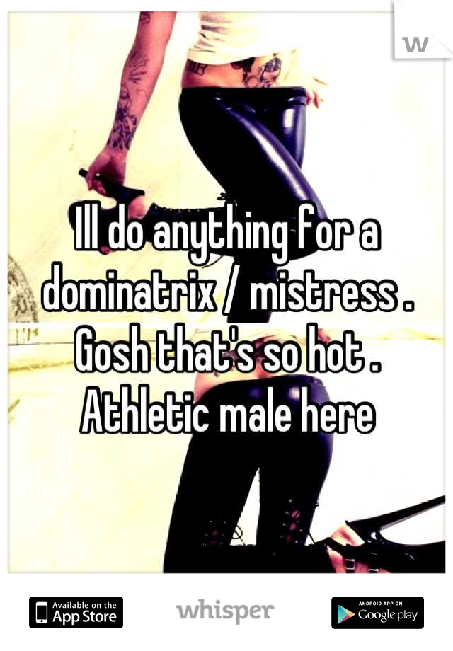 Ill do anything for a dominatrix / mistress . Gosh that's so hot . Athletic male here