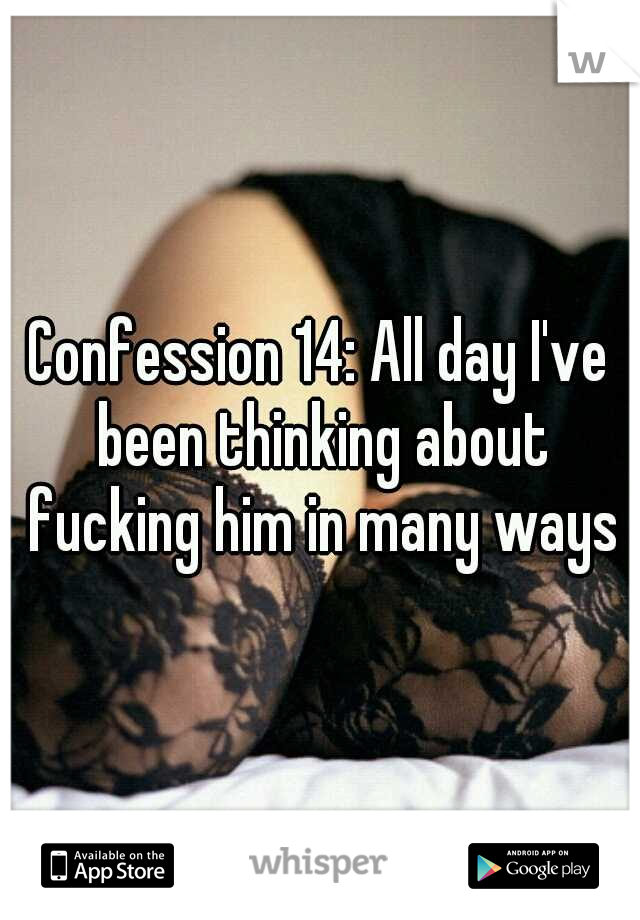 Confession 14: All day I've been thinking about fucking him in many ways