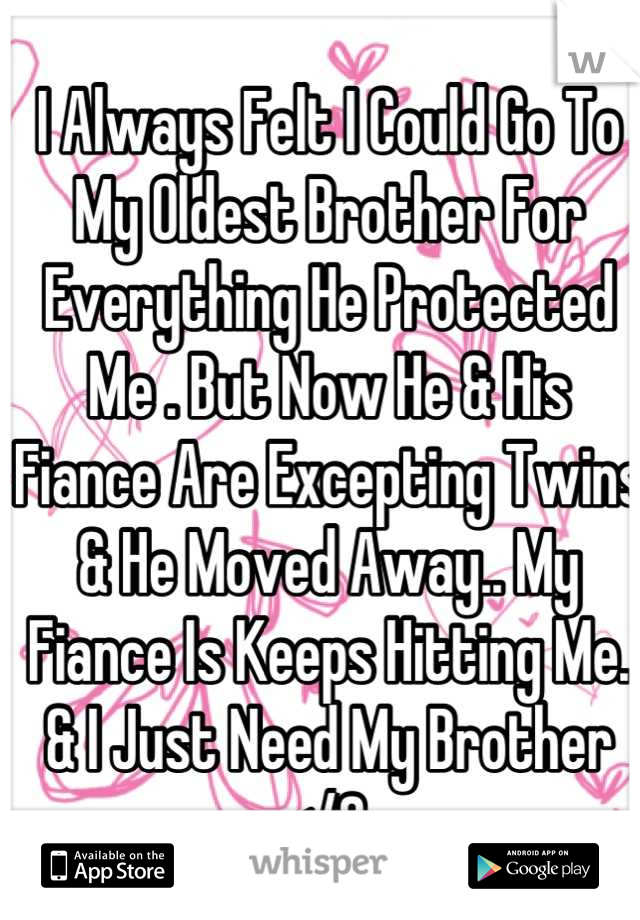 I Always Felt I Could Go To My Oldest Brother For Everything He Protected Me . But Now He & His Fiance Are Excepting Twins & He Moved Away.. My Fiance Is Keeps Hitting Me. & I Just Need My Brother </3
