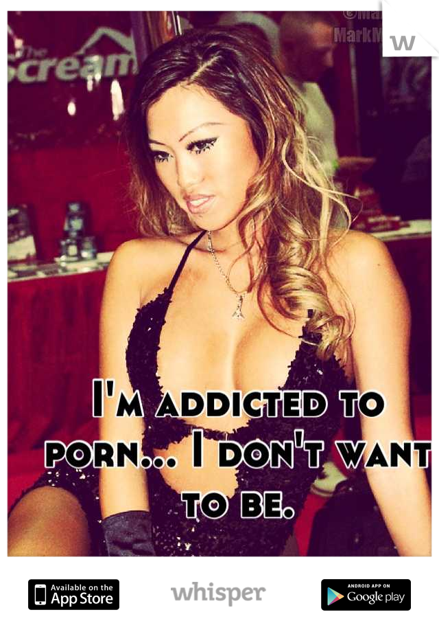 I'm addicted to porn... I don't want to be.