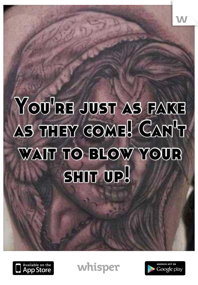 You're just as fake as they come! Can't wait to blow your shit up!