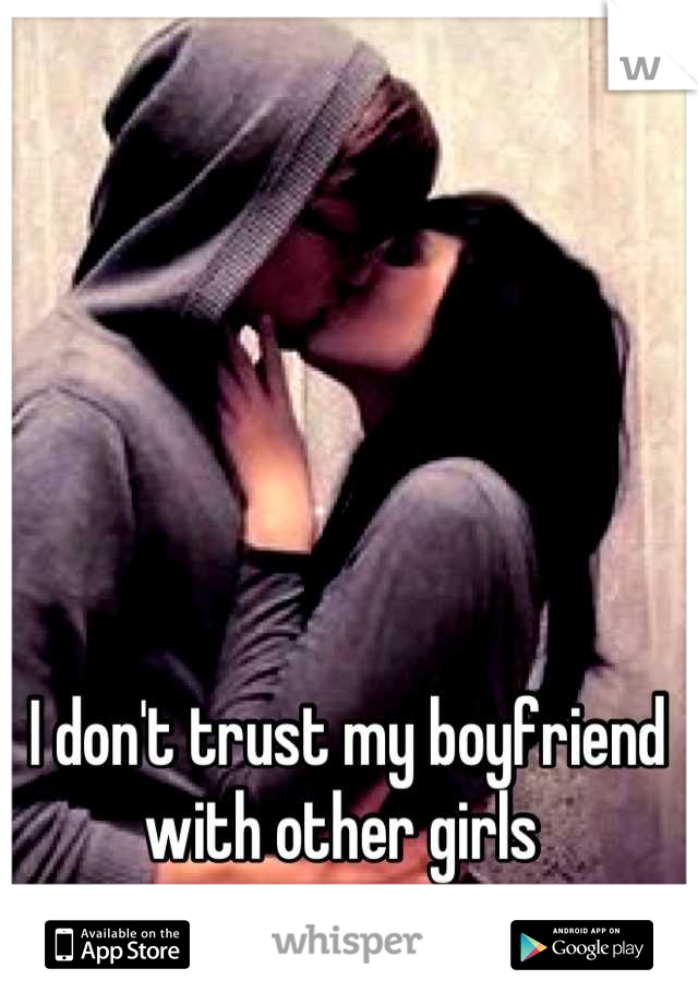 I don't trust my boyfriend with other girls