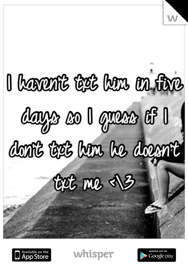 I haven't txt him in five days so I guess if I don't txt him he doesn't txt me <\3