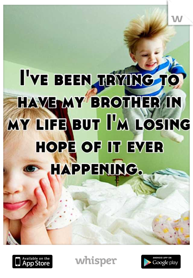 I've been trying to have my brother in my life but I'm losing hope of it ever happening.