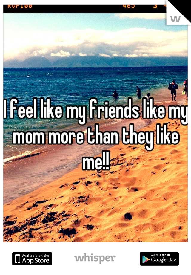 I feel like my friends like my mom more than they like me!!