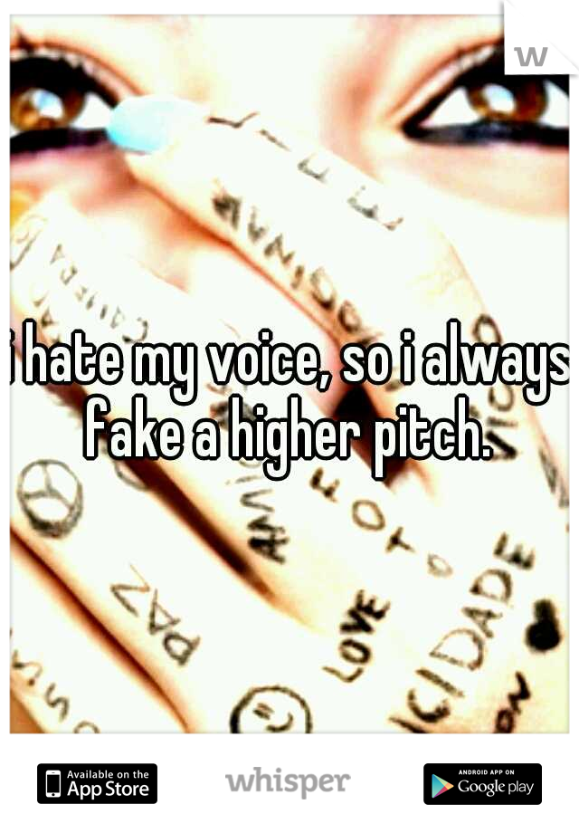 i hate my voice, so i always fake a higher pitch.