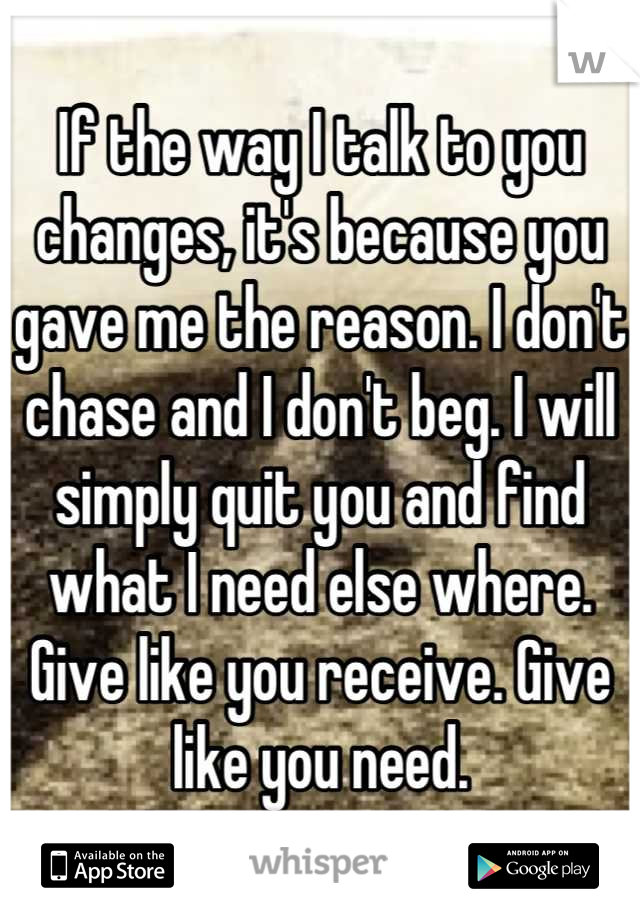 If the way I talk to you changes, it's because you gave me the reason. I don't chase and I don't beg. I will simply quit you and find what I need else where. Give like you receive. Give like you need.