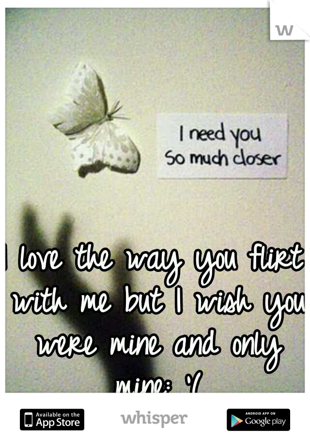 I love the way you flirt with me but I wish you were mine and only mine: '(