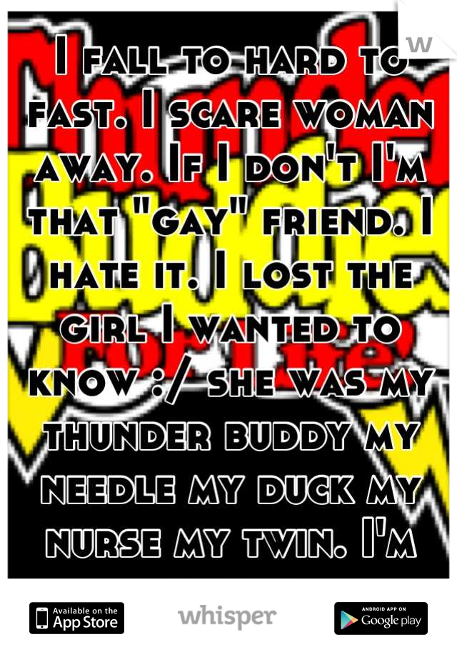 """I fall to hard to fast. I scare woman away. If I don't I'm that """"gay"""" friend. I hate it. I lost the girl I wanted to know :/ she was my thunder buddy my needle my duck my nurse my twin. I'm sorry"""