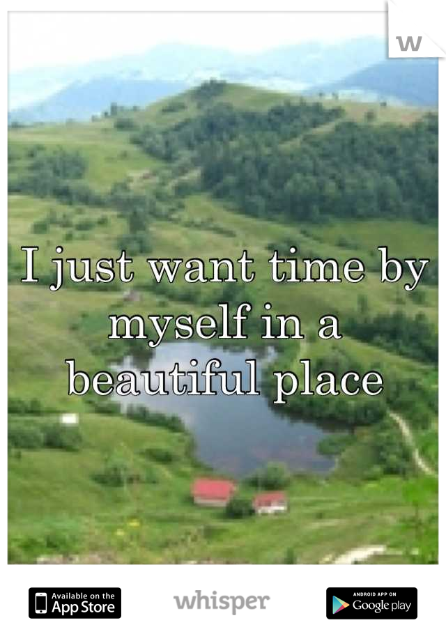 I just want time by myself in a beautiful place