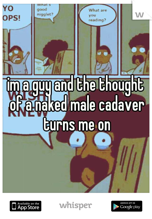 im a guy and the thought of a naked male cadaver turns me on