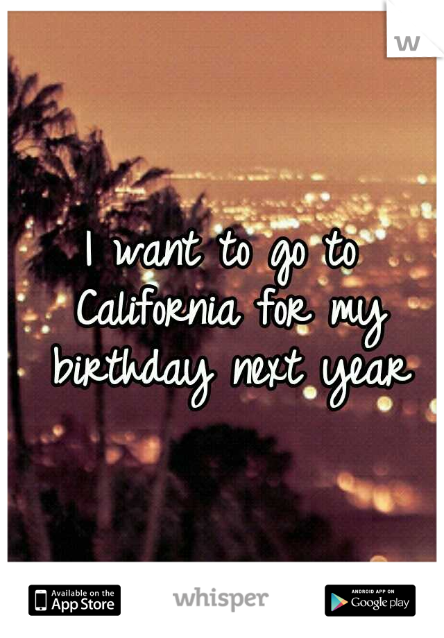 I want to go to California for my birthday next year