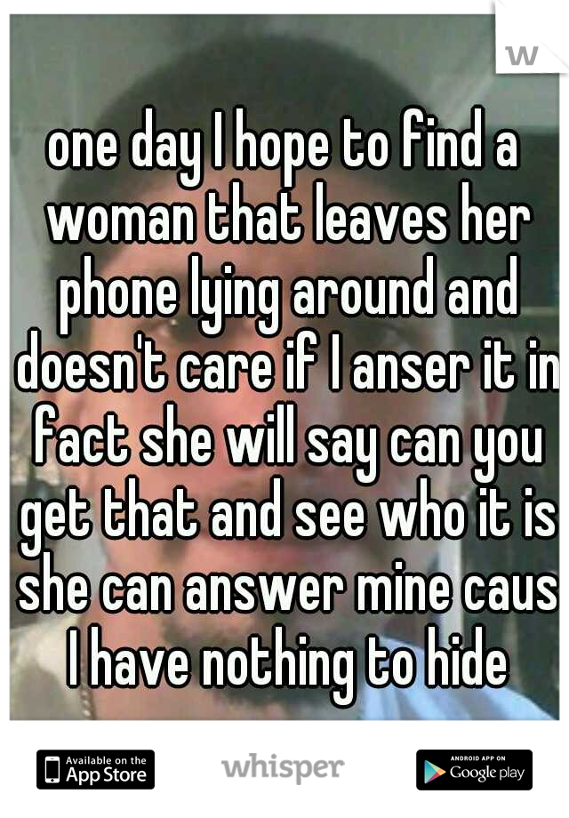 one day I hope to find a woman that leaves her phone lying around and doesn't care if I anser it in fact she will say can you get that and see who it is she can answer mine caus I have nothing to hide