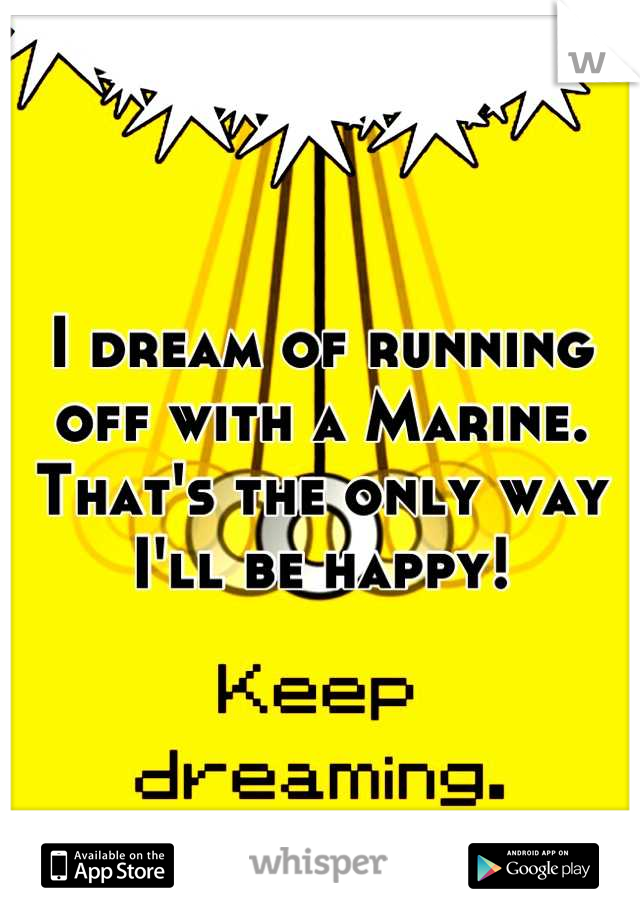 I dream of running off with a Marine. That's the only way I'll be happy!