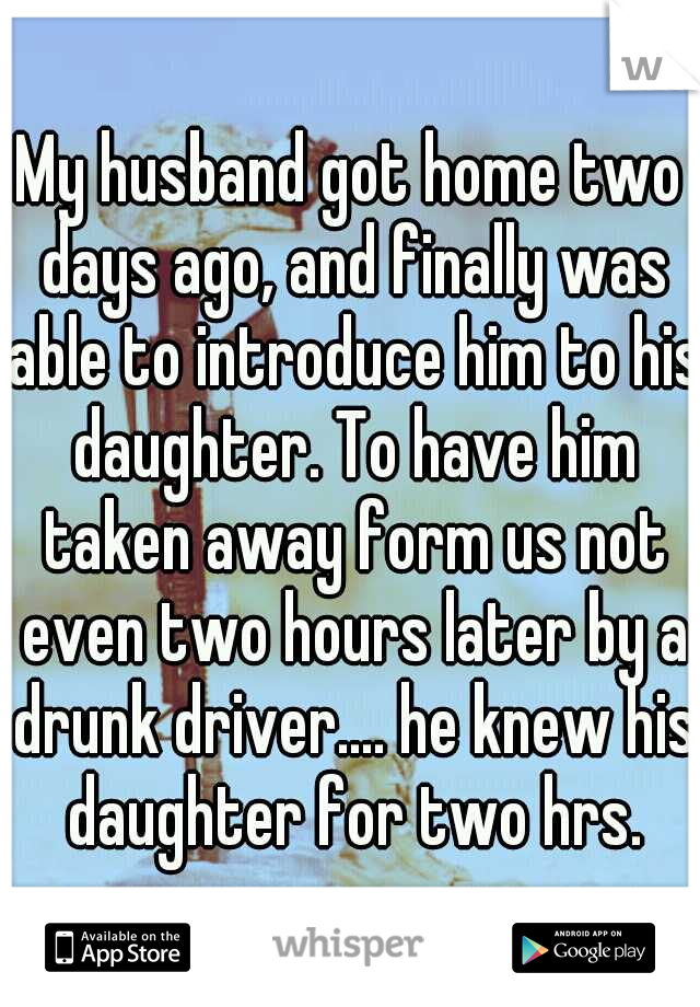 My husband got home two days ago, and finally was able to introduce him to his daughter. To have him taken away form us not even two hours later by a drunk driver.... he knew his daughter for two hrs.
