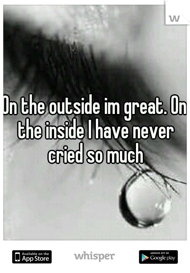 On the outside im great. On the inside I have never cried so much