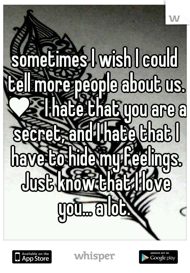 sometimes I wish I could tell more people about us. ♥  I hate that you are a secret, and I hate that I have to hide my feelings. Just know that I love you... a lot.