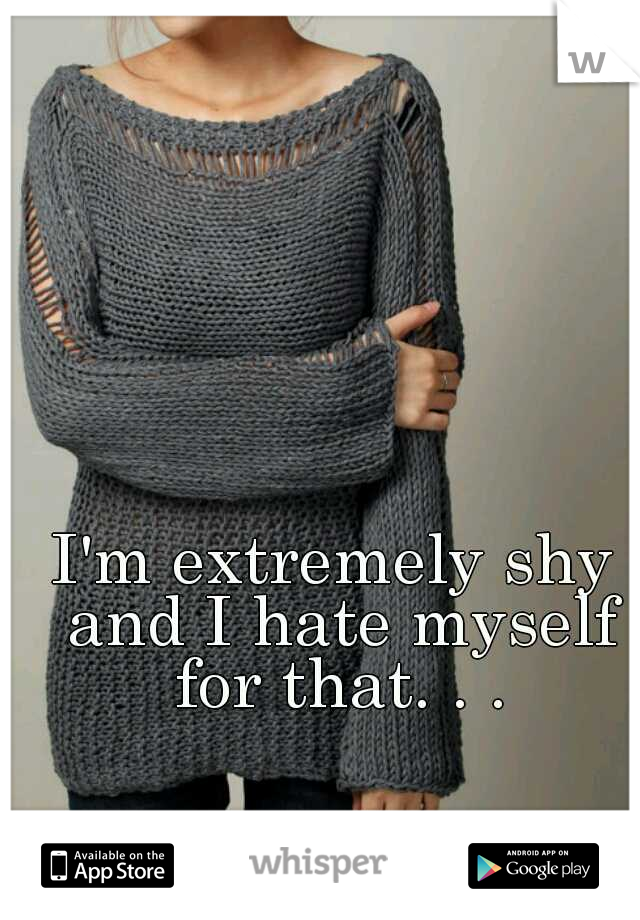 I'm extremely shy and I hate myself for that. . .