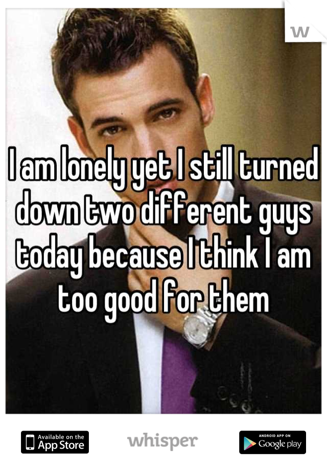 I am lonely yet I still turned down two different guys today because I think I am too good for them