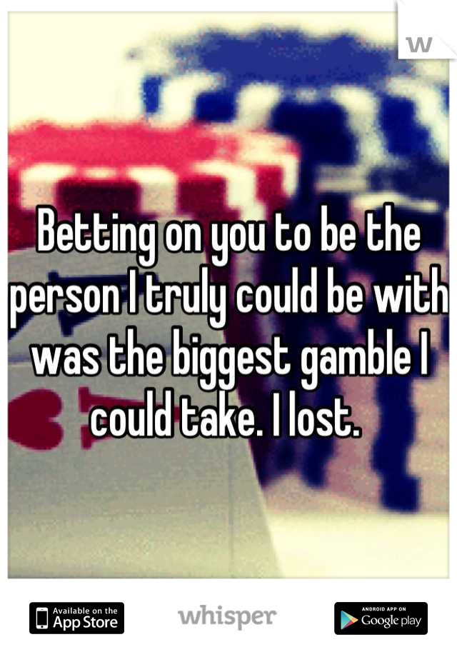 Betting on you to be the person I truly could be with was the biggest gamble I could take. I lost.