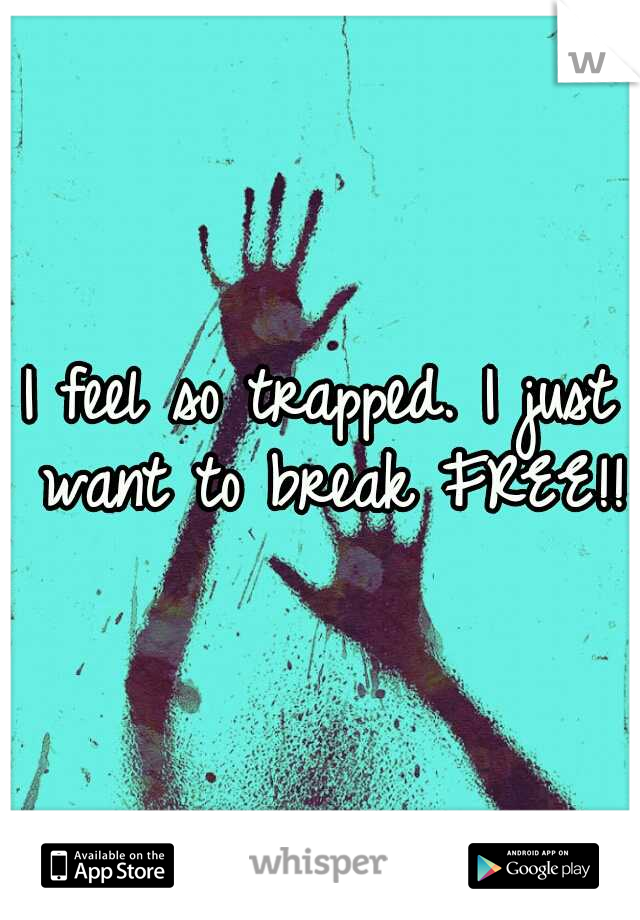 I feel so trapped. I just want to break FREE!!