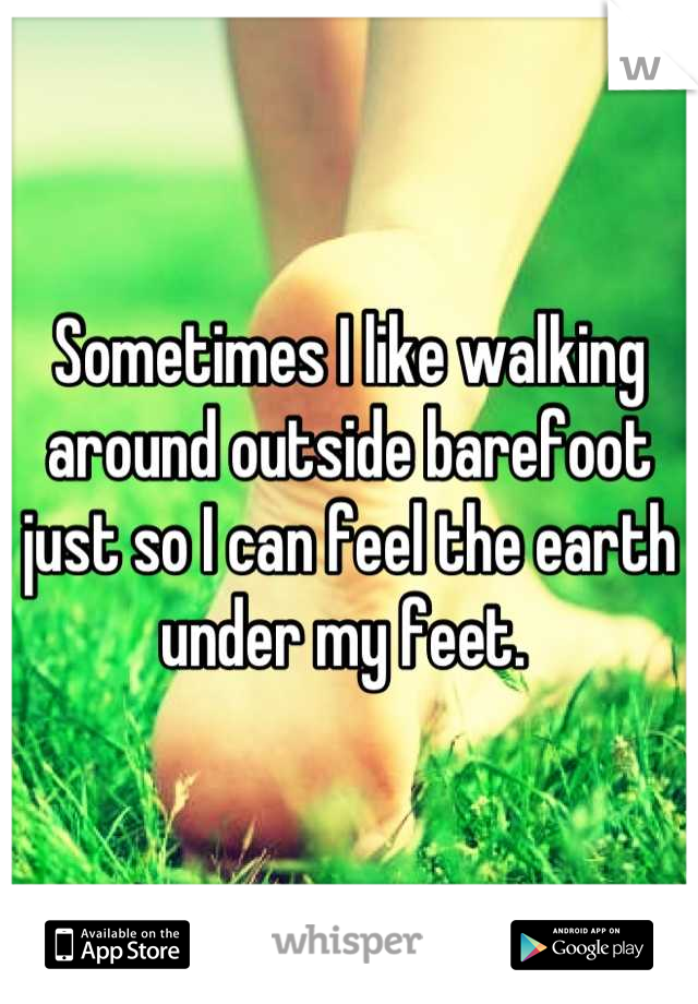 Sometimes I like walking around outside barefoot just so I can feel the earth under my feet.