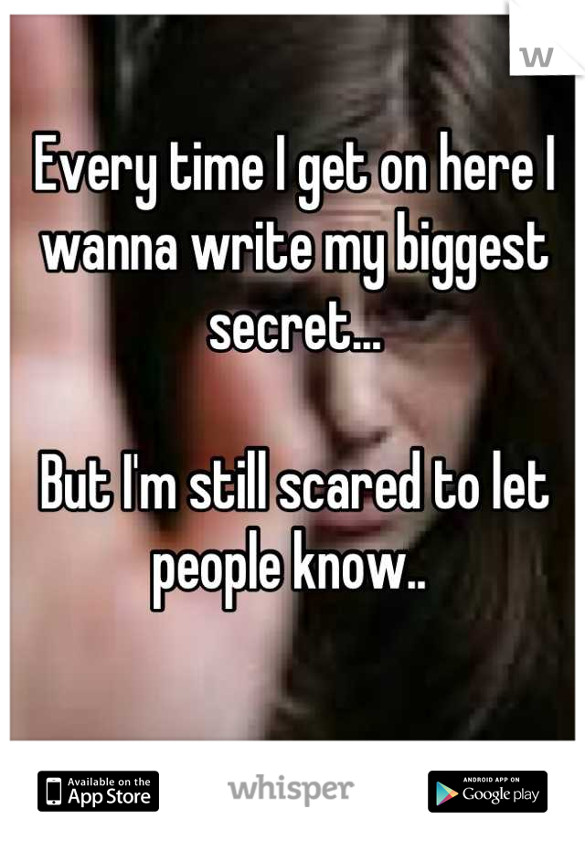 Every time I get on here I wanna write my biggest secret...  But I'm still scared to let people know..