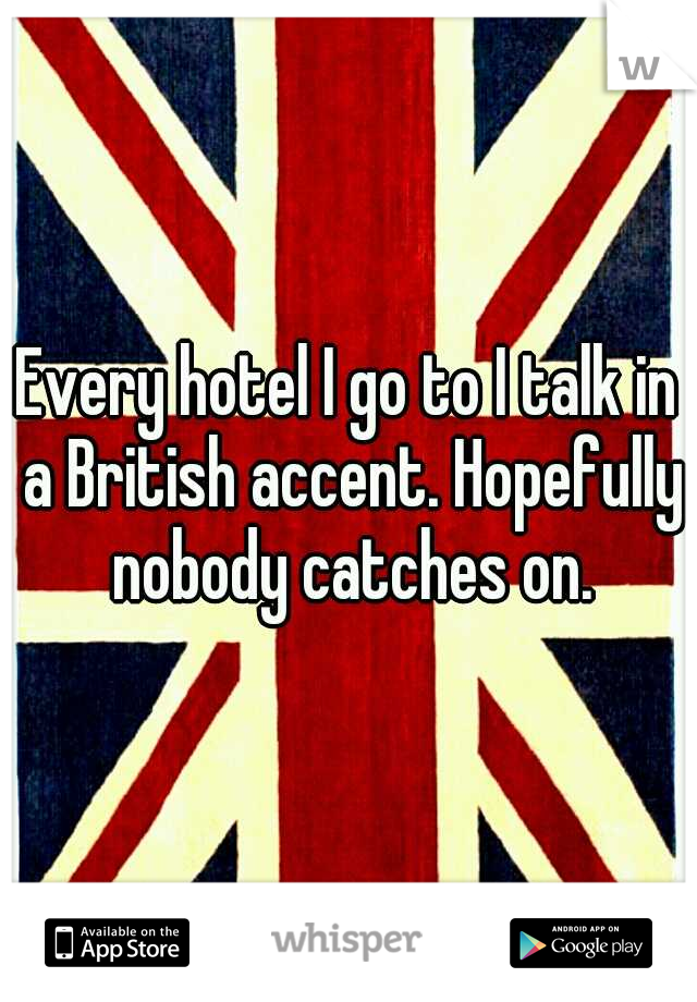 Every hotel I go to I talk in a British accent. Hopefully nobody catches on.