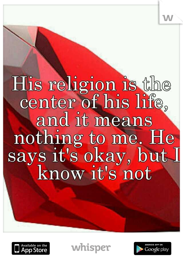His religion is the center of his life, and it means nothing to me. He says it's okay, but I know it's not