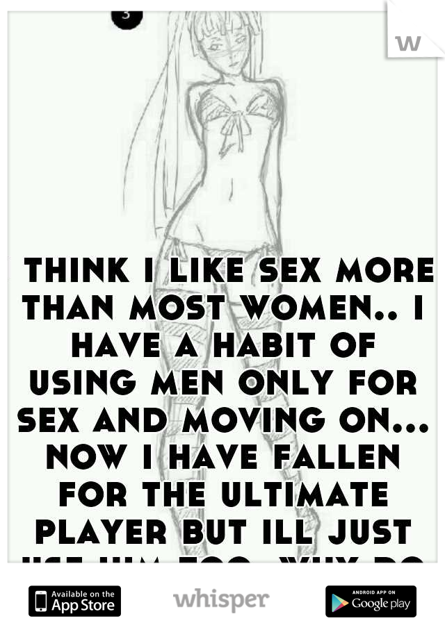 i think i like sex more than most women.. i have a habit of using men only for sex and moving on... now i have fallen for the ultimate player but ill just use him too. why do i do this to myself??