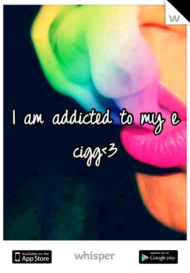 I am addicted to my e cigg<3