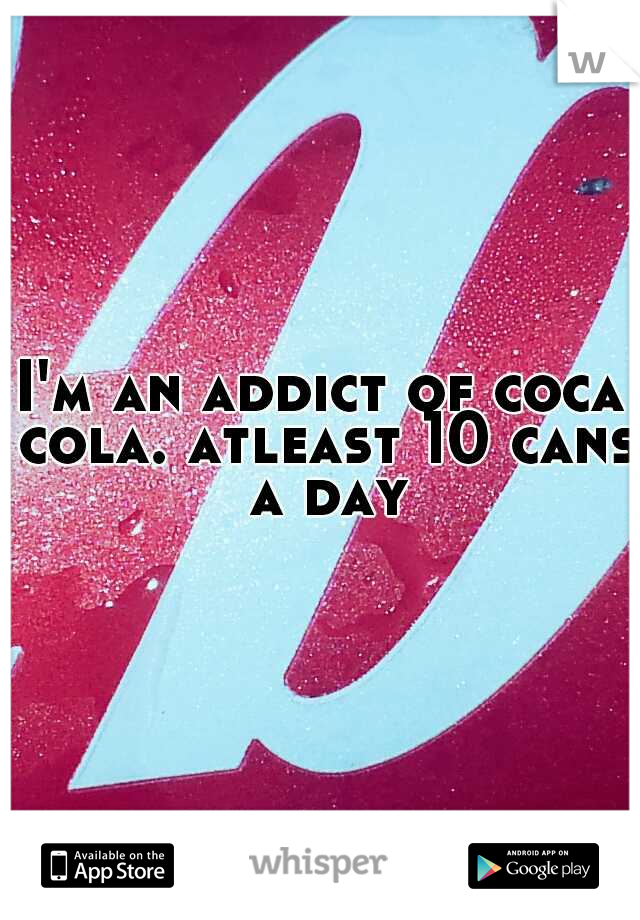I'm an addict of coca cola. atleast 10 cans a day
