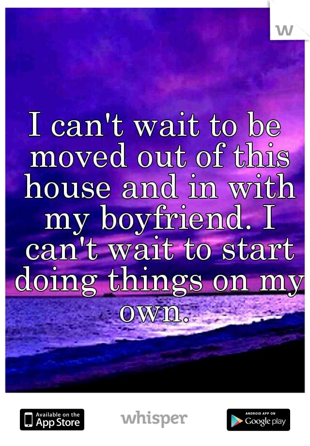 I can't wait to be moved out of this house and in with my boyfriend. I can't wait to start doing things on my own.