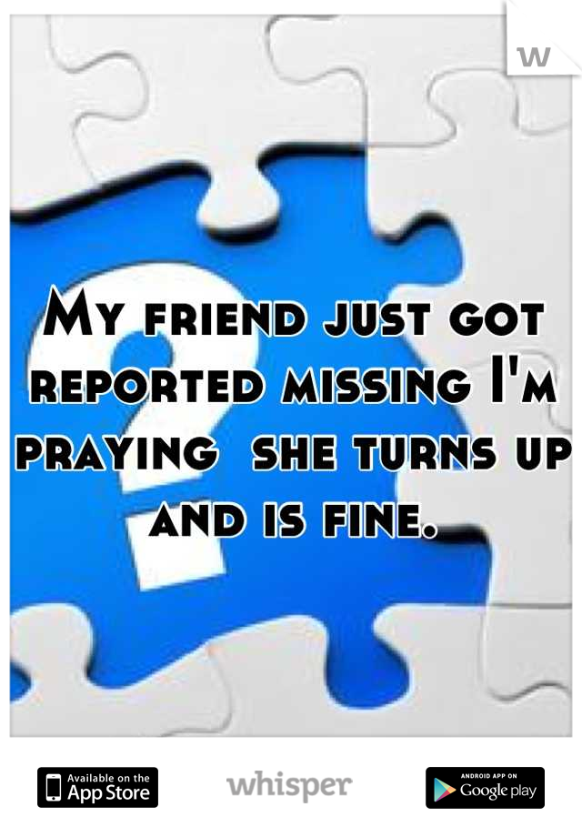 My friend just got reported missing I'm praying  she turns up and is fine.