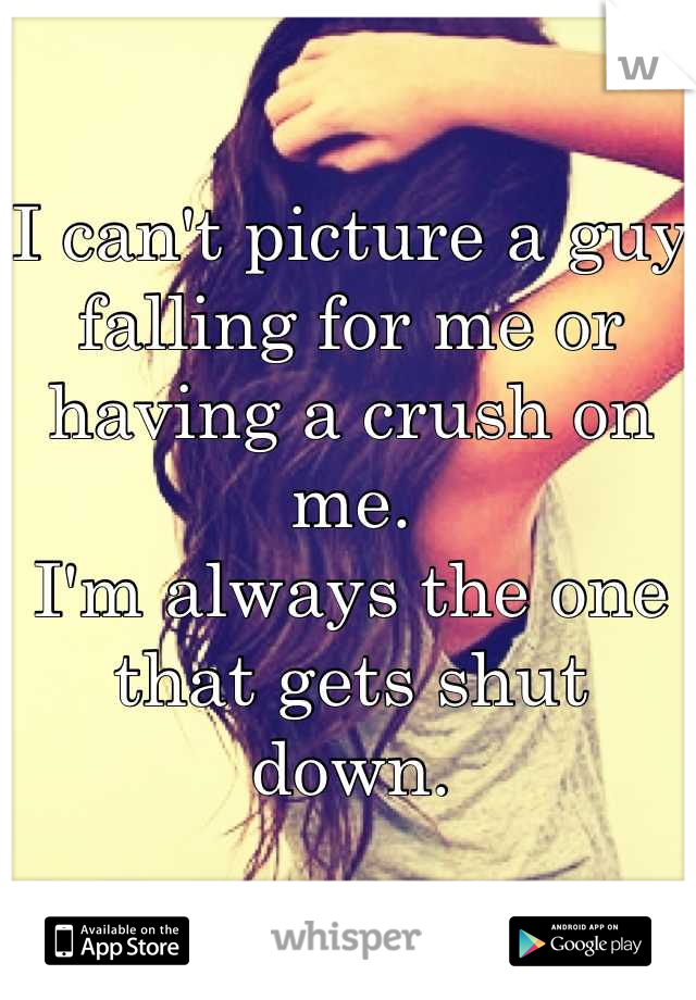 I can't picture a guy falling for me or having a crush on me. I'm always the one that gets shut down.