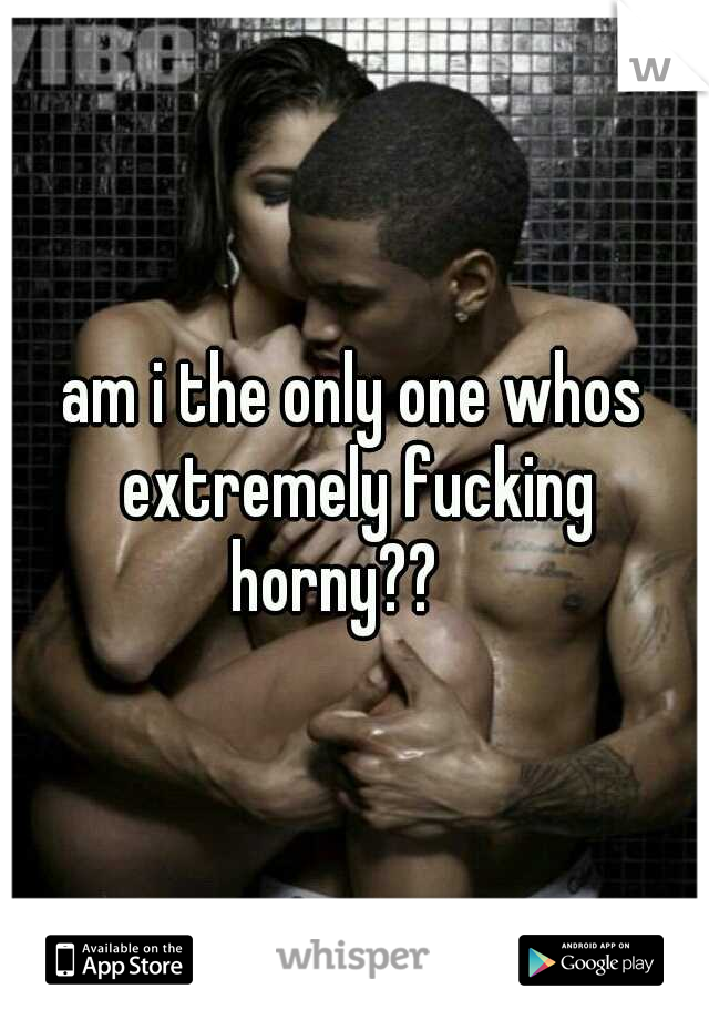 am i the only one whos extremely fucking horny??