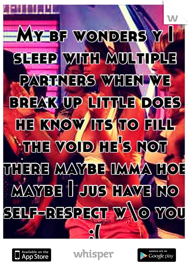 My bf wonders y I sleep with multiple partners when we break up little does he know its to fill the void he's not there maybe imma hoe maybe I jus have no self-respect w\o you :(