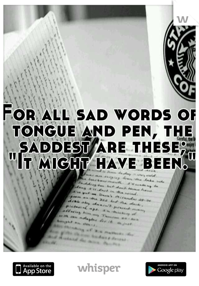 """For all sad words of tongue and pen, the saddest are these; """"It might have been."""""""
