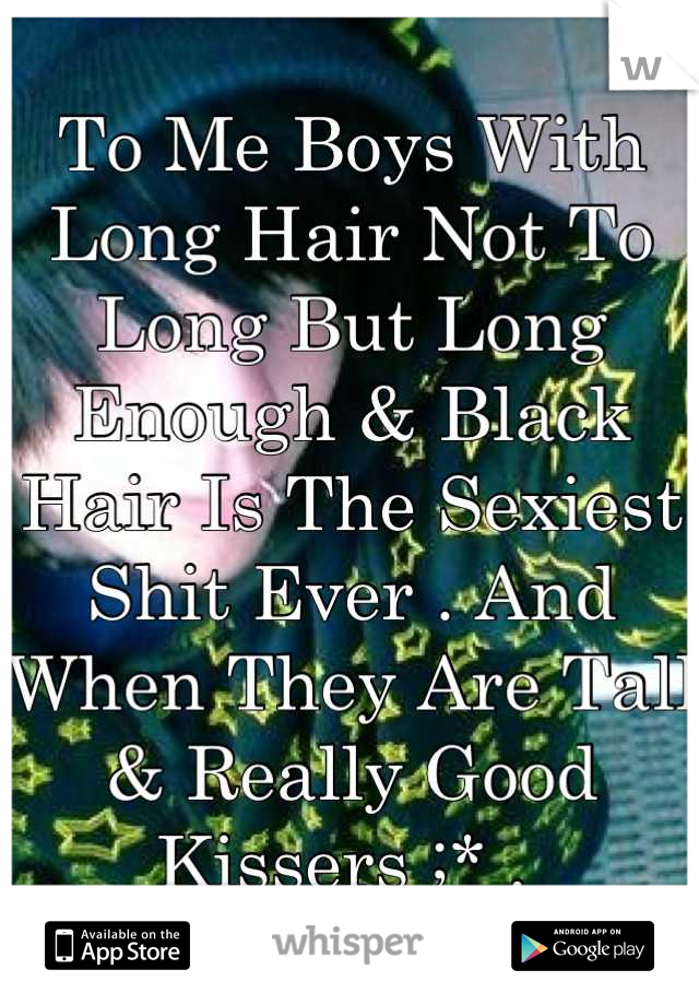 To Me Boys With Long Hair Not To Long But Long Enough & Black Hair Is The Sexiest Shit Ever . And When They Are Tall & Really Good Kissers ;* .