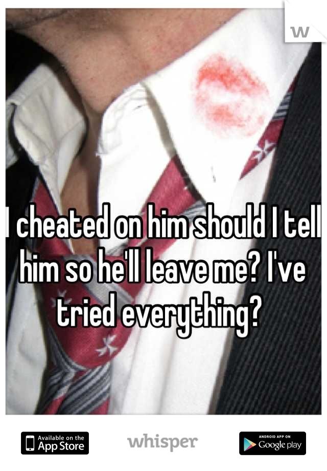I cheated on him should I tell him so he'll leave me? I've tried everything?