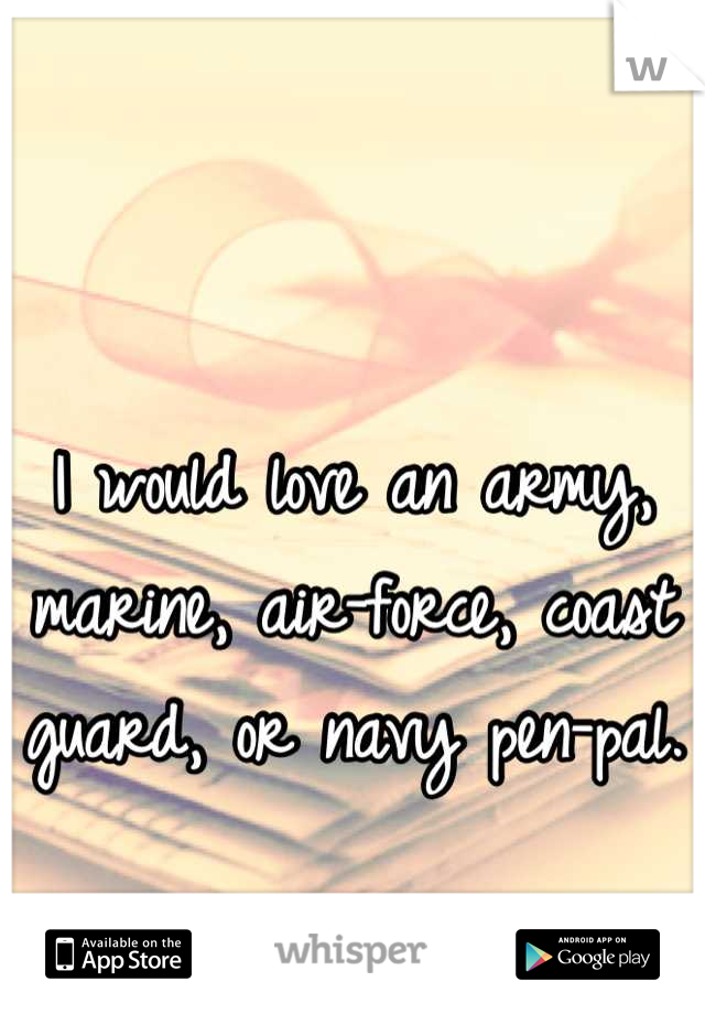 I would love an army, marine, air-force, coast guard, or navy pen-pal.